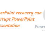 How MS PowerPoint recovery can fix the corrupt PowerPoint Presentation