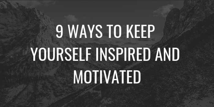 9 Ways to Keep Yourself Inspired and Motivated